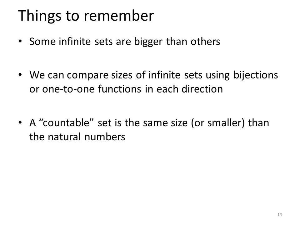 Things to remember Some infinite sets are bigger than others We can compare sizes of infinite sets using bijections or one-to-one functions in each direction A countable set is the same size (or smaller) than the natural numbers 19