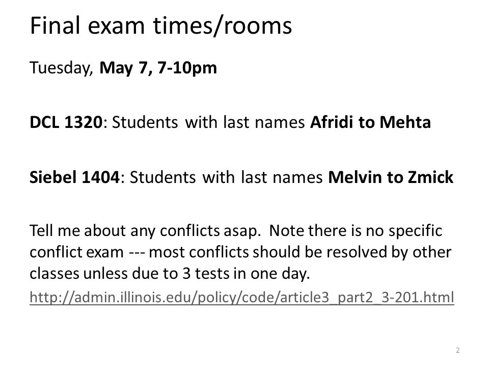 Final exam times/rooms Tuesday, May 7, 7-10pm DCL 1320: Students with last names Afridi to Mehta Siebel 1404: Students with last names Melvin to Zmick Tell me about any conflicts asap.