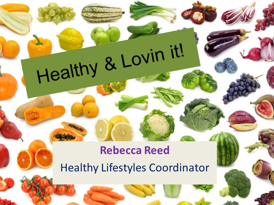 Healthy & Lovin it! Rebecca Reed Healthy Lifestyles Coordinator