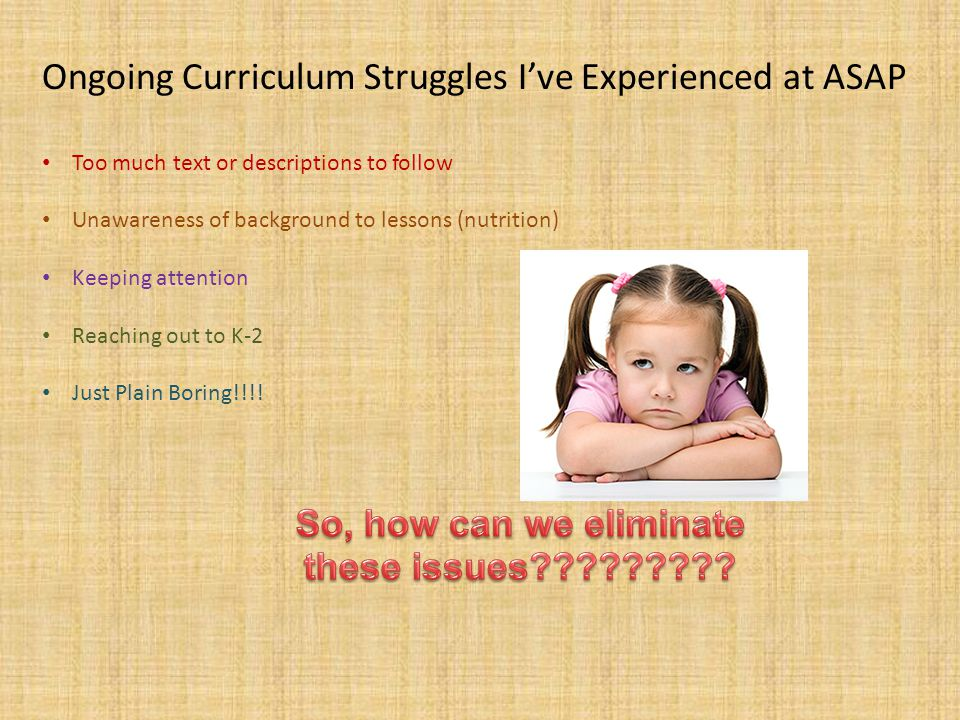 Ongoing Curriculum Struggles I've Experienced at ASAP Too much text or descriptions to follow Unawareness of background to lessons (nutrition) Keeping