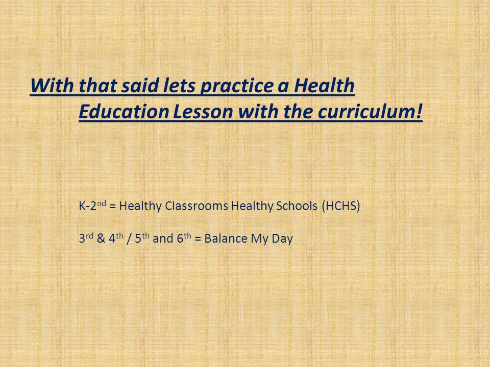 With that said lets practice a Health Education Lesson with the curriculum! K-2 nd = Healthy Classrooms Healthy Schools (HCHS) 3 rd & 4 th / 5 th and