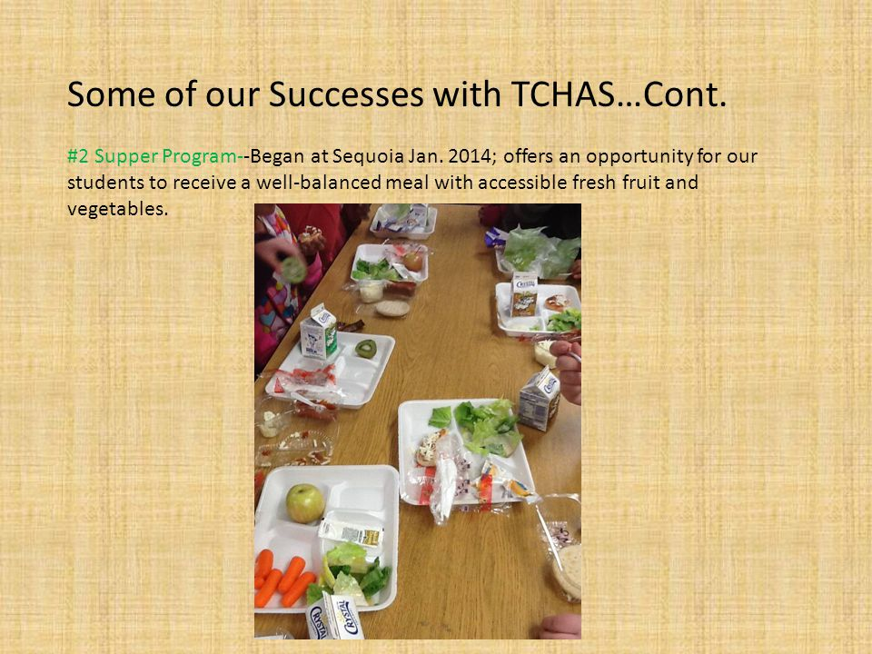 Some of our Successes with TCHAS…Cont. #2 Supper Program--Began at Sequoia Jan. 2014; offers an opportunity for our students to receive a well-balance