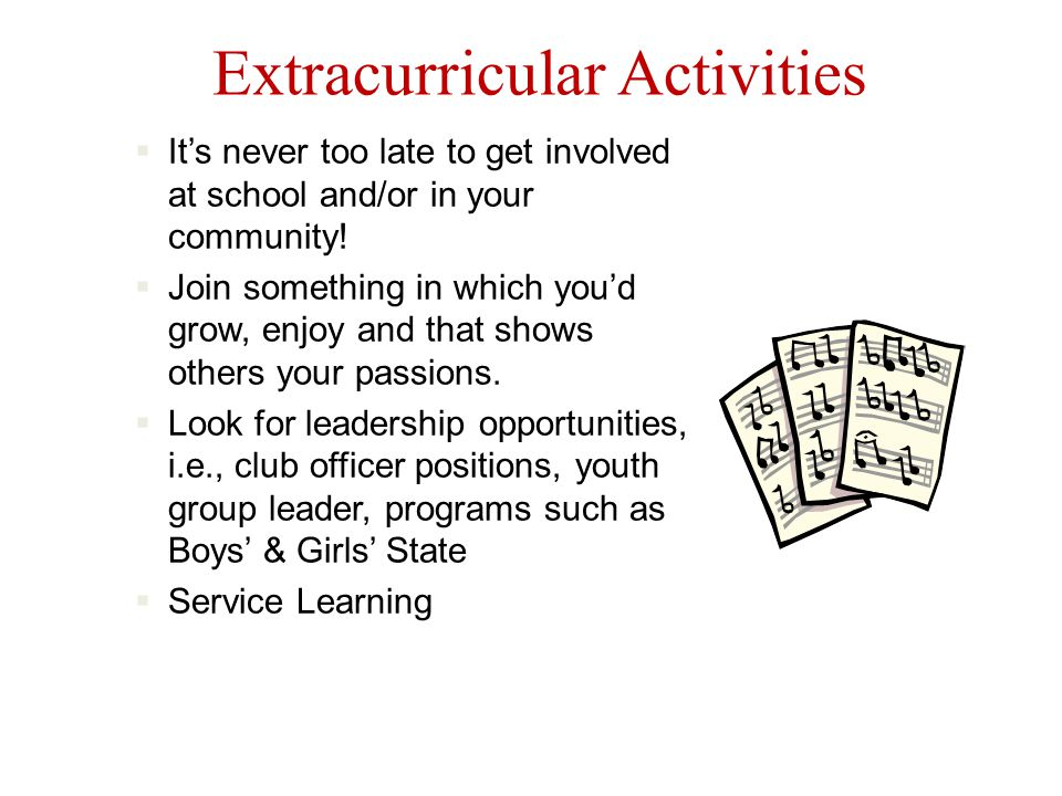Extracurricular Activities  It's never too late to get involved at school and/or in your community.