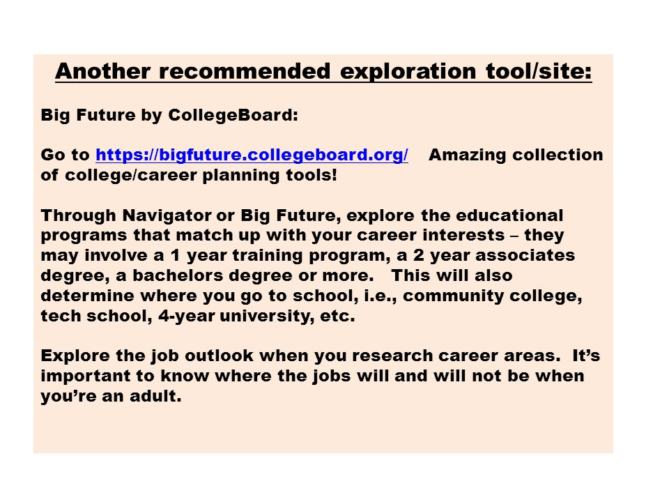 Another recommended exploration tool/site: Big Future by CollegeBoard: Go to https://bigfuture.collegeboard.org/ Amazing collection of college/career planning tools!https://bigfuture.collegeboard.org/ Through Navigator or Big Future, explore the educational programs that match up with your career interests – they may involve a 1 year training program, a 2 year associates degree, a bachelors degree or more.