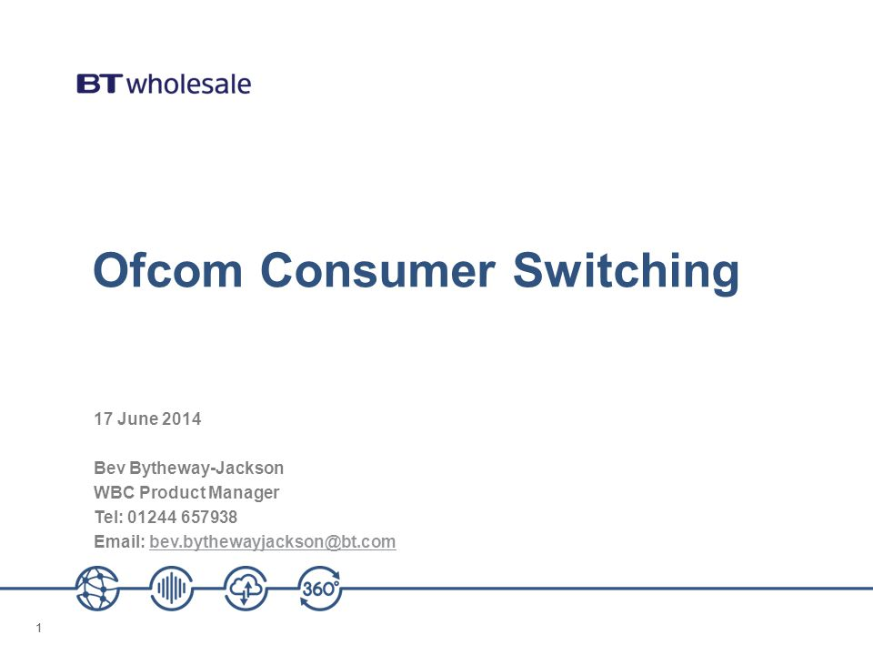 11 Ofcom Consumer Switching 17 June 2014 Bev Bytheway-Jackson WBC Product Manager Tel: 01244 657938 Email: bev.bythewayjackson@bt.combev.bythewayjackson@bt.com