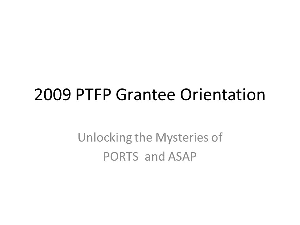 2009 PTFP Grantee Orientation Unlocking the Mysteries of PORTS and ASAP