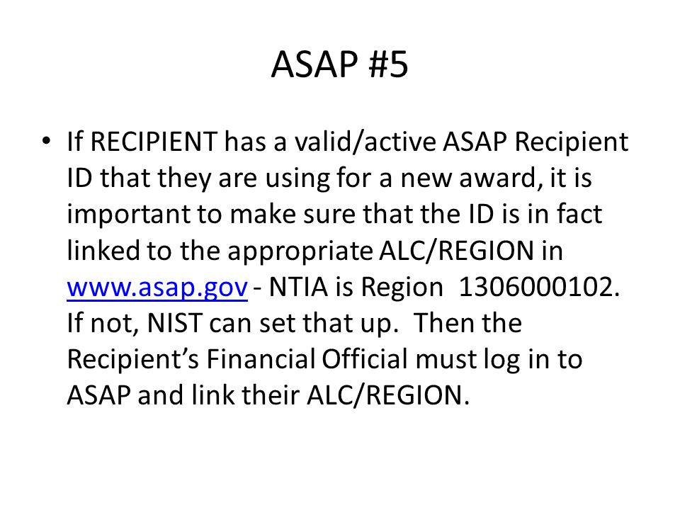 ASAP #5 If RECIPIENT has a valid/active ASAP Recipient ID that they are using for a new award, it is important to make sure that the ID is in fact linked to the appropriate ALC/REGION in www.asap.gov - NTIA is Region 1306000102.
