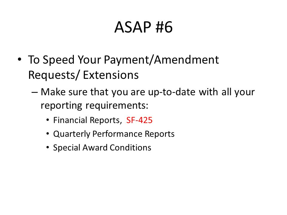 ASAP #6 To Speed Your Payment/Amendment Requests/ Extensions – Make sure that you are up-to-date with all your reporting requirements: Financial Reports, SF-425 Quarterly Performance Reports Special Award Conditions