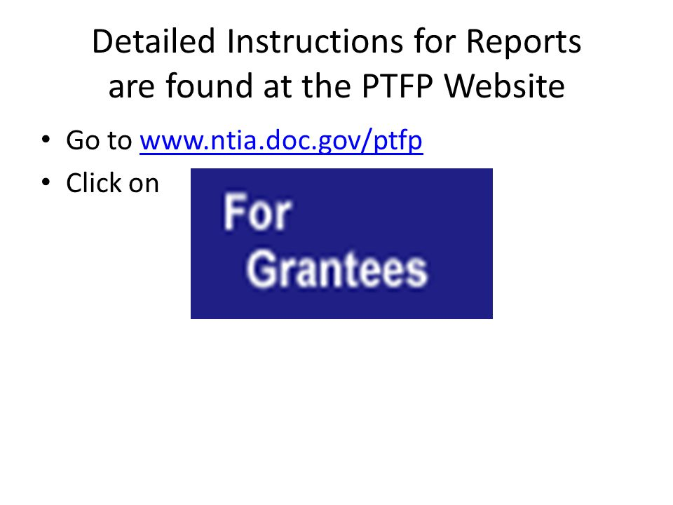 Detailed Instructions for Reports are found at the PTFP Website Go to www.ntia.doc.gov/ptfpwww.ntia.doc.gov/ptfp Click on