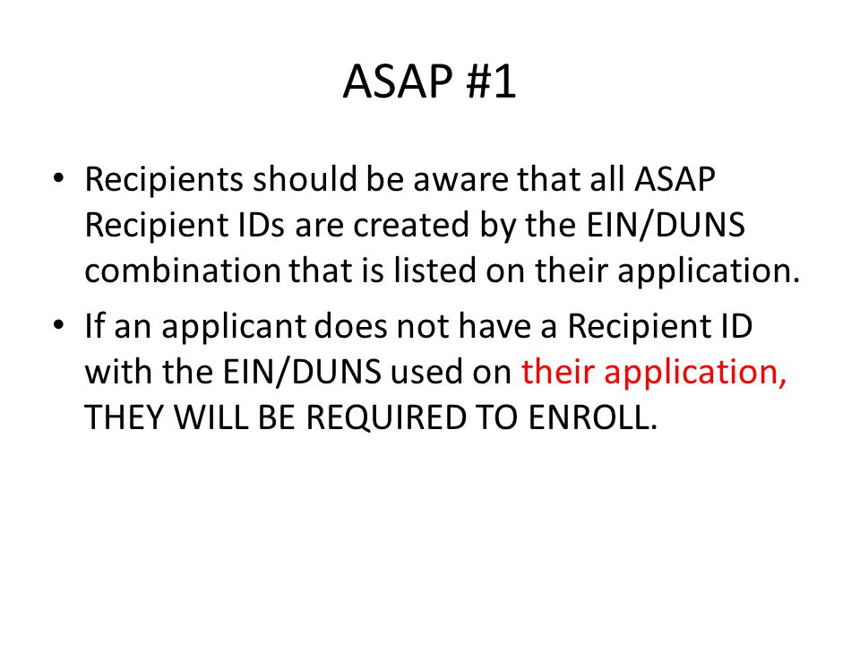 ASAP #1 Recipients should be aware that all ASAP Recipient IDs are created by the EIN/DUNS combination that is listed on their application.
