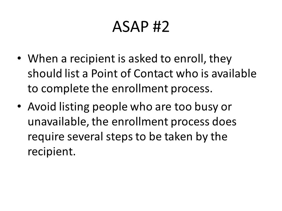 ASAP #2 When a recipient is asked to enroll, they should list a Point of Contact who is available to complete the enrollment process.