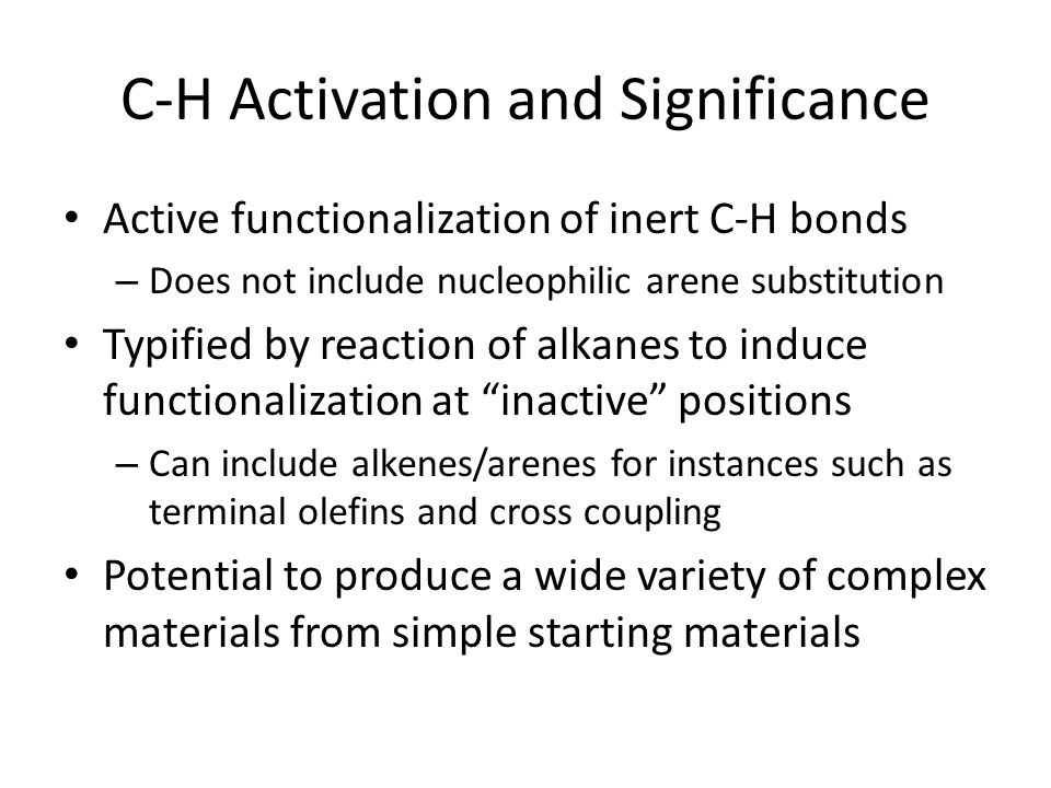 C-H Activation and Significance Active functionalization of inert C-H bonds – Does not include nucleophilic arene substitution Typified by reaction of alkanes to induce functionalization at inactive positions – Can include alkenes/arenes for instances such as terminal olefins and cross coupling Potential to produce a wide variety of complex materials from simple starting materials