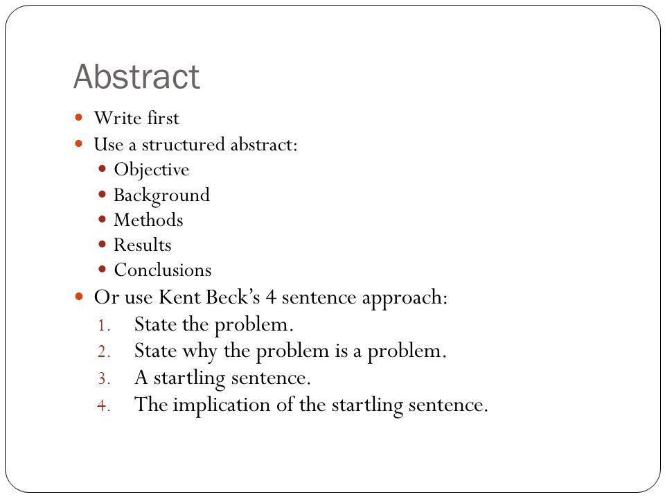 Abstract Write first Use a structured abstract: Objective Background Methods Results Conclusions Or use Kent Beck's 4 sentence approach: 1.