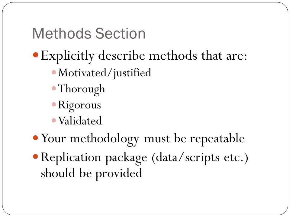 Methods Section Explicitly describe methods that are: Motivated/justified Thorough Rigorous Validated Your methodology must be repeatable Replication package (data/scripts etc.) should be provided