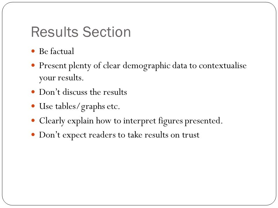 Results Section Be factual Present plenty of clear demographic data to contextualise your results.