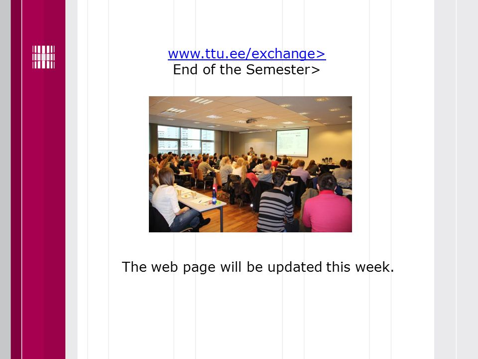 www.ttu.ee/exchange> www.ttu.ee/exchange> End of the Semester> Presentation The web page will be updated this week.
