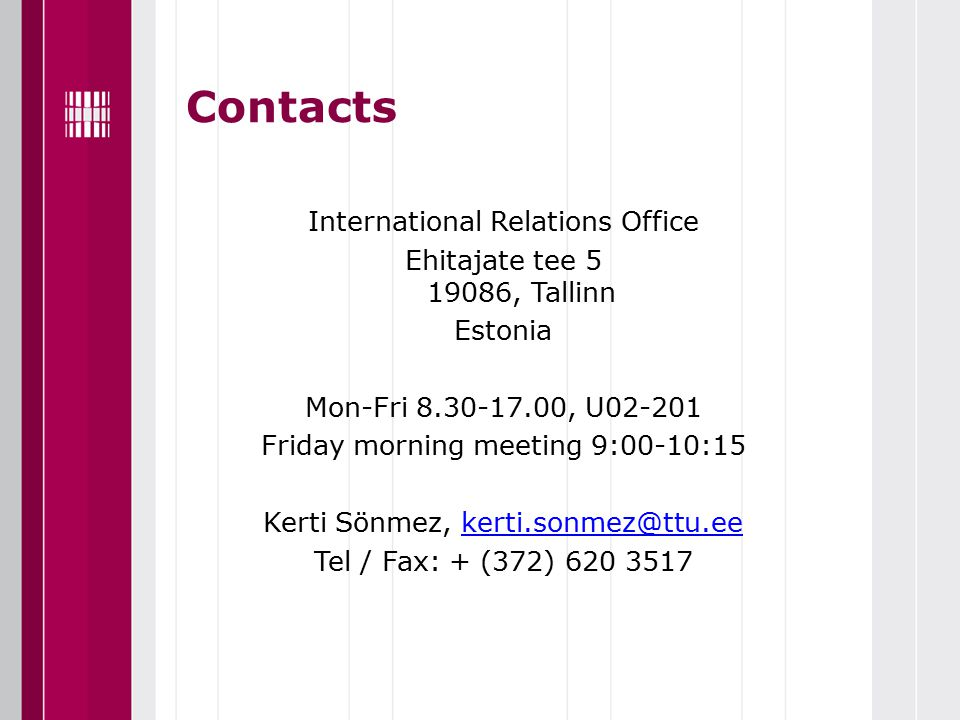 Contacts International Relations Office Ehitajate tee 5 19086, Tallinn Estonia Mon-Fri 8.30-17.00, U02-201 Friday morning meeting 9:00-10:15 Kerti Sönmez, kerti.sonmez@ttu.eekerti.sonmez@ttu.ee Tel / Fax: + (372) 620 3517