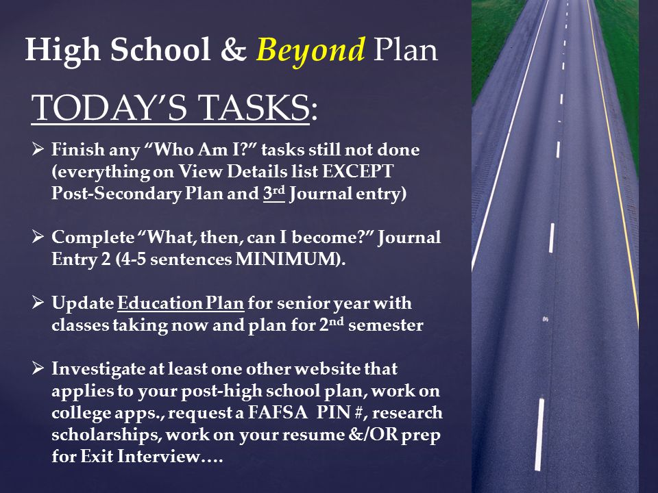 High School & Beyond Plan TODAY'S TASKS:  Finish any Who Am I? tasks still not done (everything on View Details list EXCEPT Post-Secondary Plan and 3 rd Journal entry)  Complete What, then, can I become? Journal Entry 2 (4-5 sentences MINIMUM).