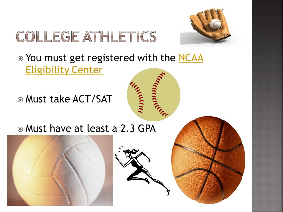  You must get registered with the NCAA Eligibility CenterNCAA Eligibility Center  Must take ACT/SAT  Must have at least a 2.3 GPA