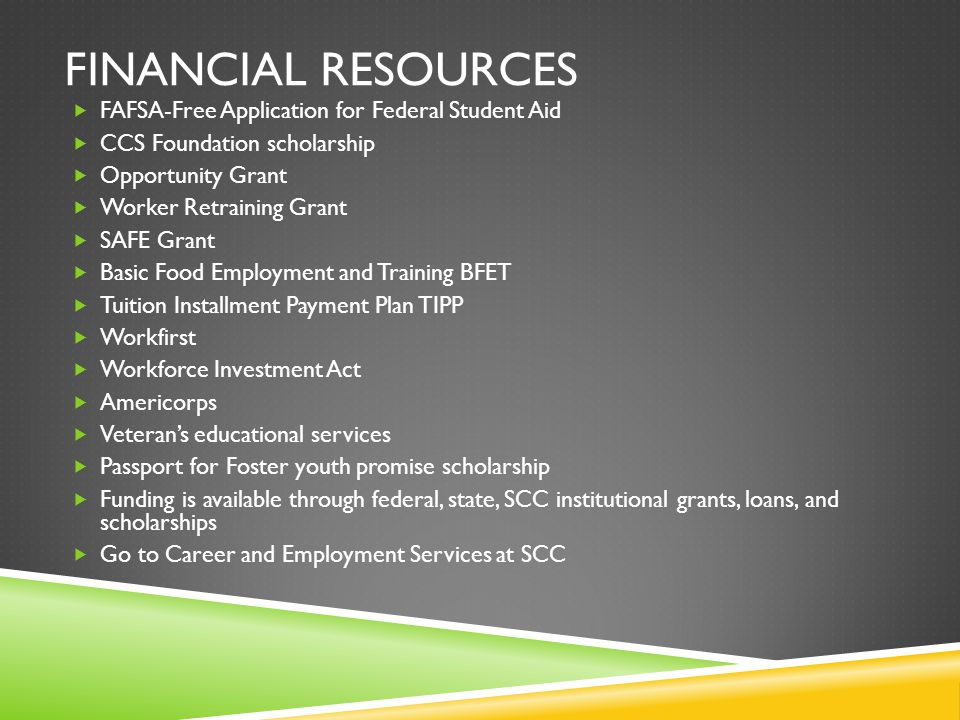 FINANCIAL RESOURCES  FAFSA-Free Application for Federal Student Aid  CCS Foundation scholarship  Opportunity Grant  Worker Retraining Grant  SAFE Grant  Basic Food Employment and Training BFET  Tuition Installment Payment Plan TIPP  Workfirst  Workforce Investment Act  Americorps  Veteran's educational services  Passport for Foster youth promise scholarship  Funding is available through federal, state, SCC institutional grants, loans, and scholarships  Go to Career and Employment Services at SCC