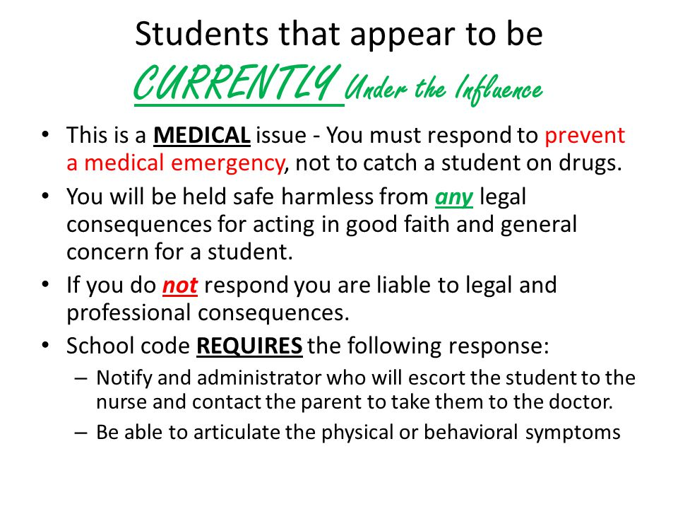 Students that appear to be CURRENTLY Under the Influence This is a MEDICAL issue - You must respond to prevent a medical emergency, not to catch a student on drugs.