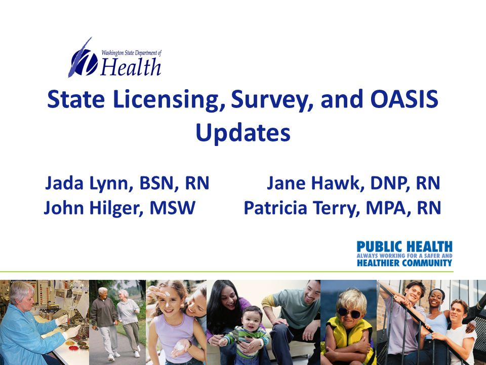 State Licensing, Survey, and OASIS Updates Jada Lynn, BSN, RN Jane Hawk, DNP, RN John Hilger, MSW Patricia Terry, MPA, RN