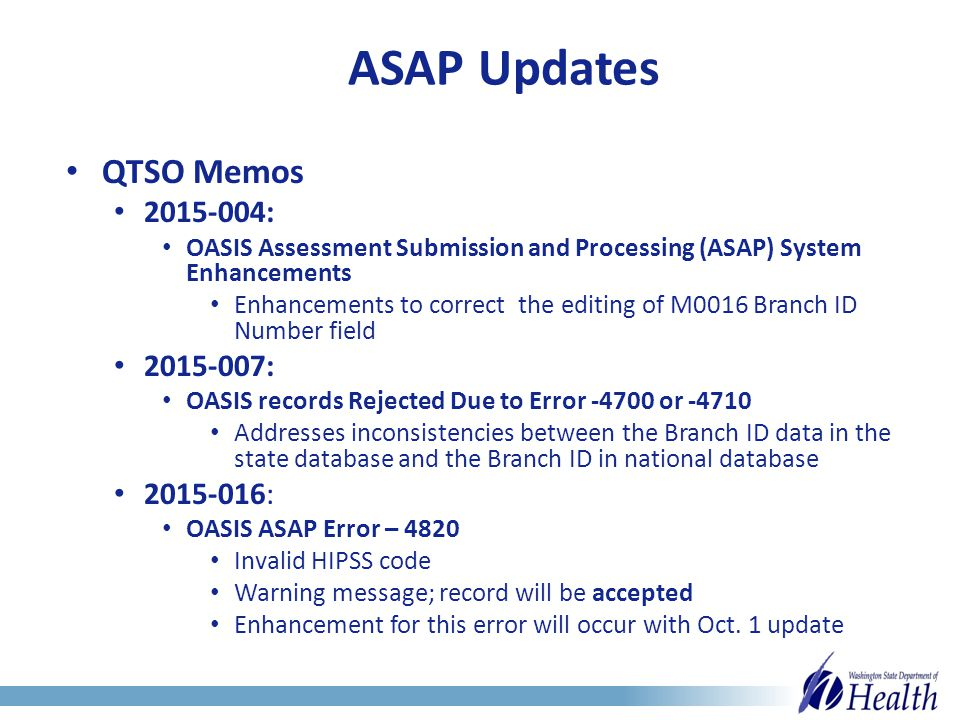 ASAP Updates QTSO Memos 2015-004: OASIS Assessment Submission and Processing (ASAP) System Enhancements Enhancements to correct the editing of M0016 Branch ID Number field 2015-007: OASIS records Rejected Due to Error -4700 or -4710 Addresses inconsistencies between the Branch ID data in the state database and the Branch ID in national database 2015-016: OASIS ASAP Error – 4820 Invalid HIPSS code Warning message; record will be accepted Enhancement for this error will occur with Oct.
