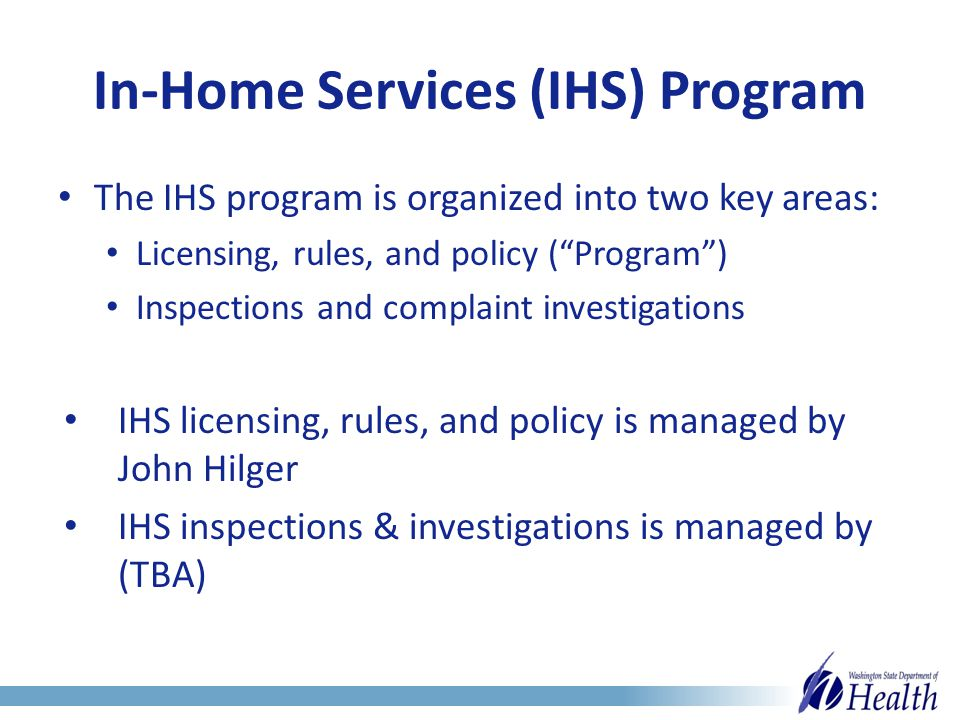 In-Home Services (IHS) Program The IHS program is organized into two key areas: Licensing, rules, and policy ( Program ) Inspections and complaint investigations IHS licensing, rules, and policy is managed by John Hilger IHS inspections & investigations is managed by (TBA)