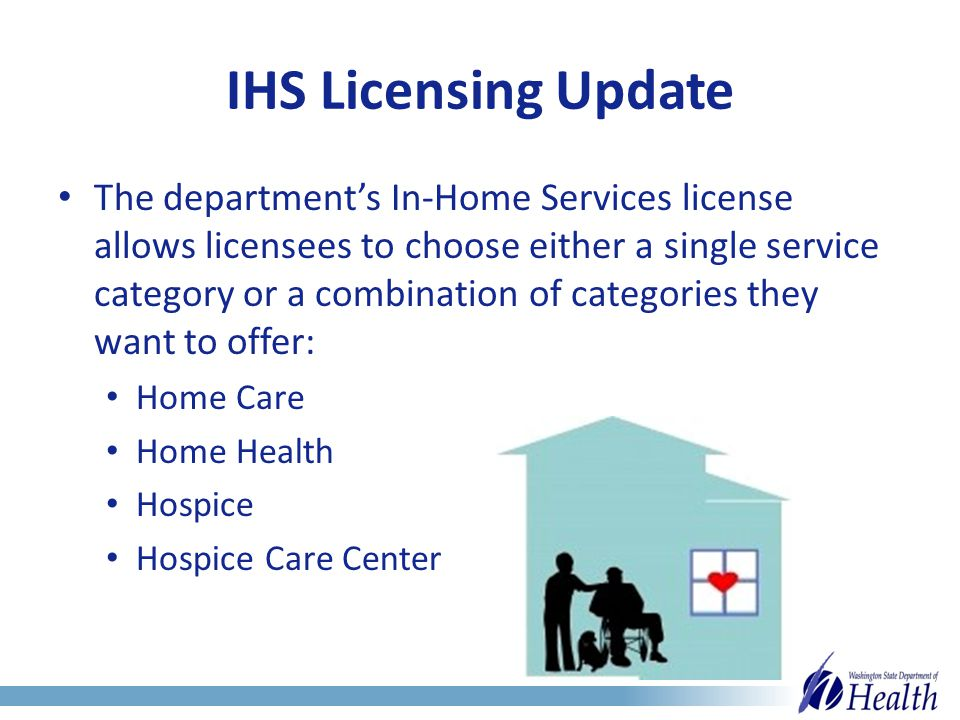 IHS Licensing Update The department's In-Home Services license allows licensees to choose either a single service category or a combination of categories they want to offer: Home Care Home Health Hospice Hospice Care Center