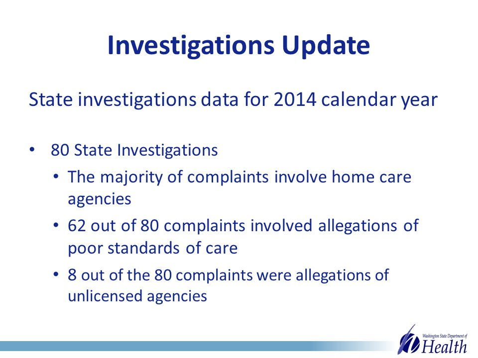 Investigations Update State investigations data for 2014 calendar year 80 State Investigations The majority of complaints involve home care agencies 62 out of 80 complaints involved allegations of poor standards of care 8 out of the 80 complaints were allegations of unlicensed agencies