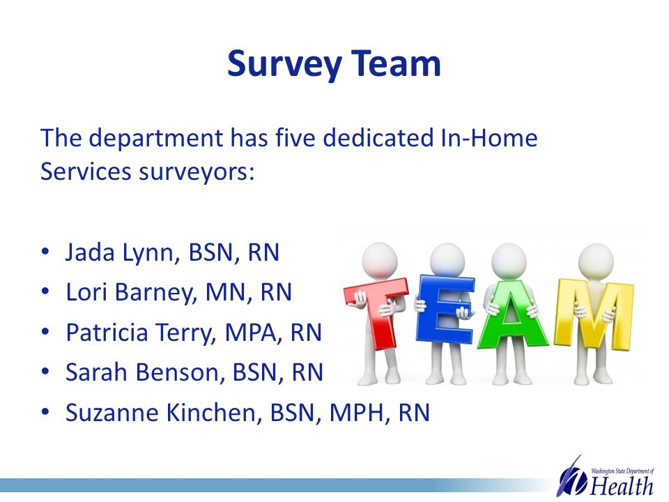 Survey Team The department has five dedicated In-Home Services surveyors: Jada Lynn, BSN, RN Lori Barney, MN, RN Patricia Terry, MPA, RN Sarah Benson, BSN, RN Suzanne Kinchen, BSN, MPH, RN