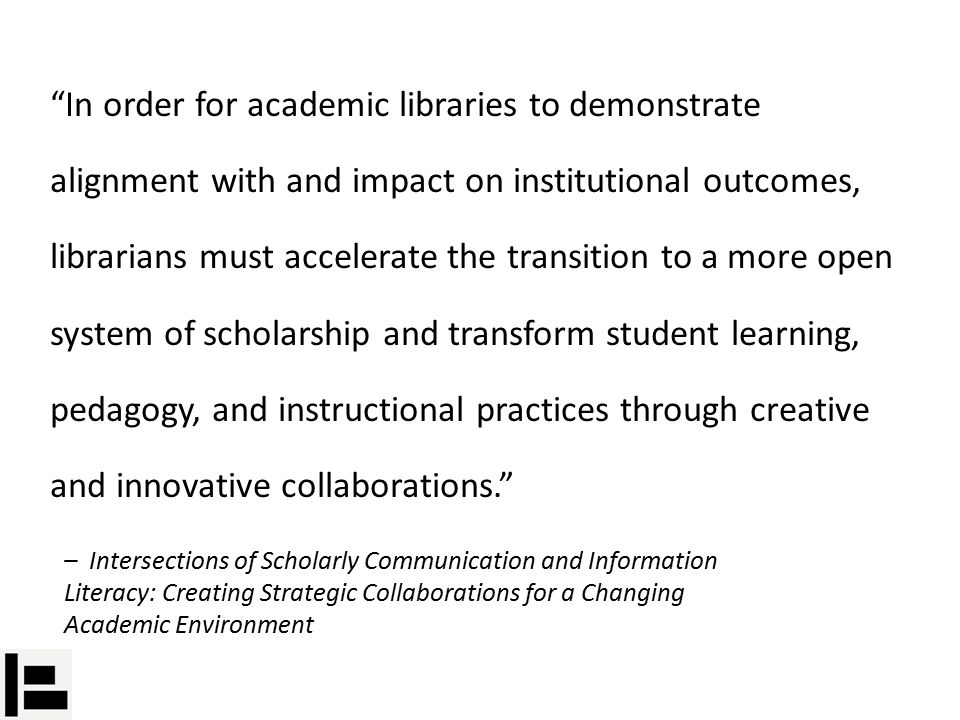 In order for academic libraries to demonstrate alignment with and impact on institutional outcomes, librarians must accelerate the transition to a more open system of scholarship and transform student learning, pedagogy, and instructional practices through creative and innovative collaborations. – Intersections of Scholarly Communication and Information Literacy: Creating Strategic Collaborations for a Changing Academic Environment