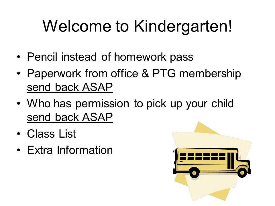 Welcome to Kindergarten! Pencil instead of homework pass Paperwork from office & PTG membership send back ASAP Who has permission to pick up your chil