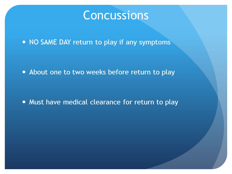 NO SAME DAY return to play if any symptoms About one to two weeks before return to play Must have medical clearance for return to play