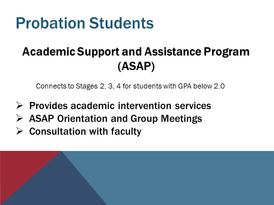 Probation Students Academic Support and Assistance Program (ASAP)  Provides academic intervention services  ASAP Orientation and Group Meetings  Consultation with faculty Connects to Stages 2, 3, 4 for students with GPA below 2.0