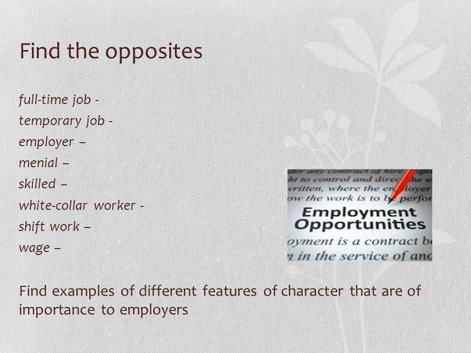 Find the opposites full-time job - temporary job - employer – menial – skilled – white-collar worker - shift work – wage – Find examples of different features of character that are of importance to employers