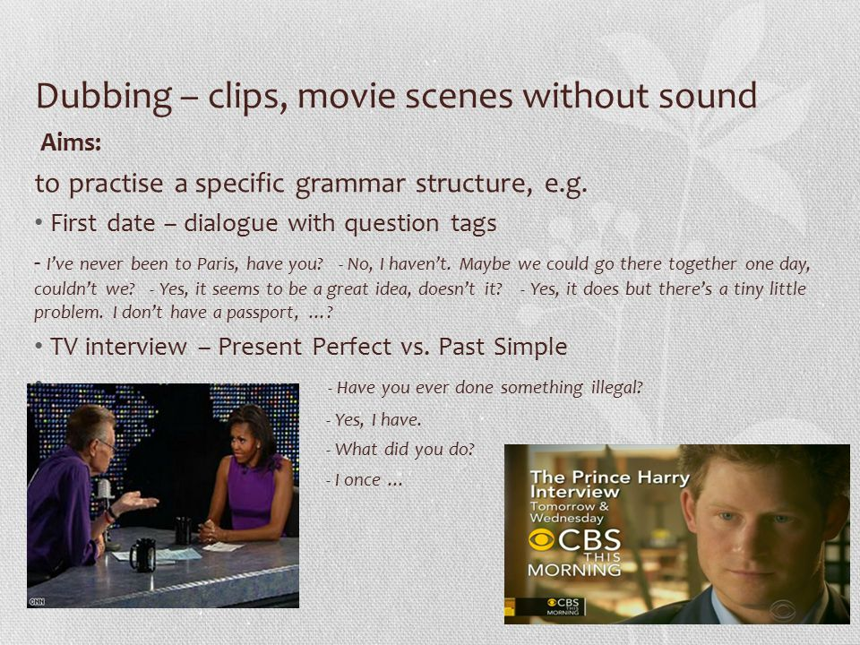 Dubbing – clips, movie scenes without sound Aims: to practise a specific grammar structure, e.g.