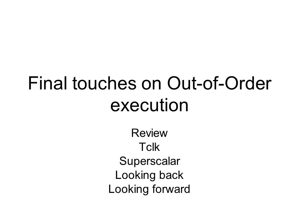 Final touches on Out-of-Order execution Review Tclk Superscalar Looking back Looking forward