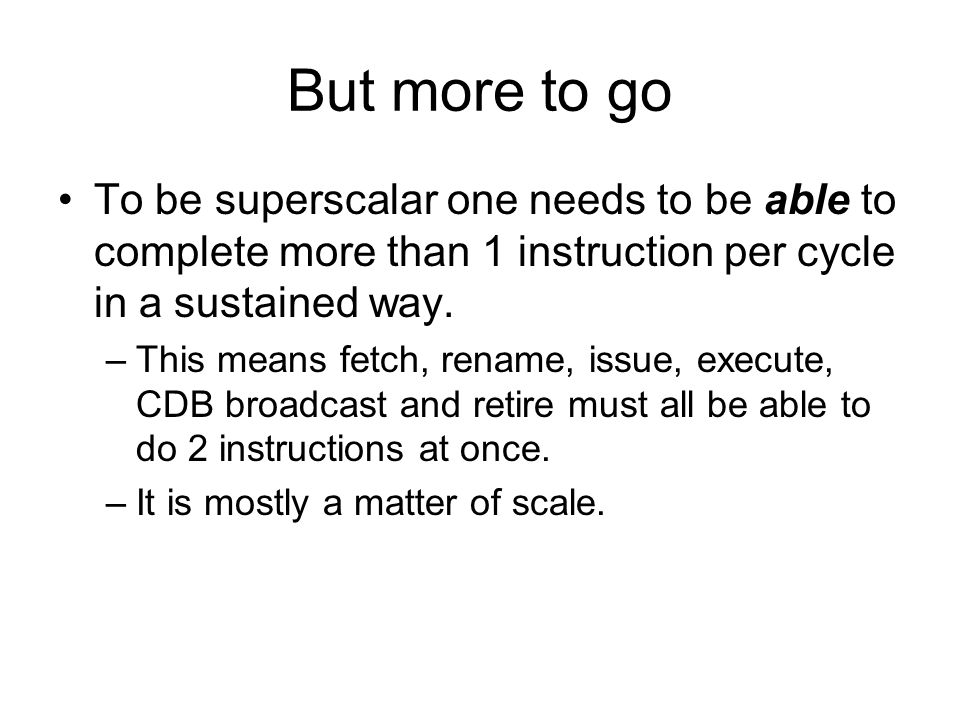 But more to go To be superscalar one needs to be able to complete more than 1 instruction per cycle in a sustained way. –This means fetch, rename, iss