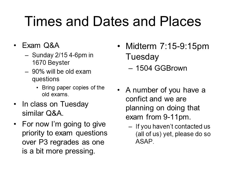 Times and Dates and Places Exam Q&A –Sunday 2/15 4-6pm in 1670 Beyster –90% will be old exam questions Bring paper copies of the old exams. In class o
