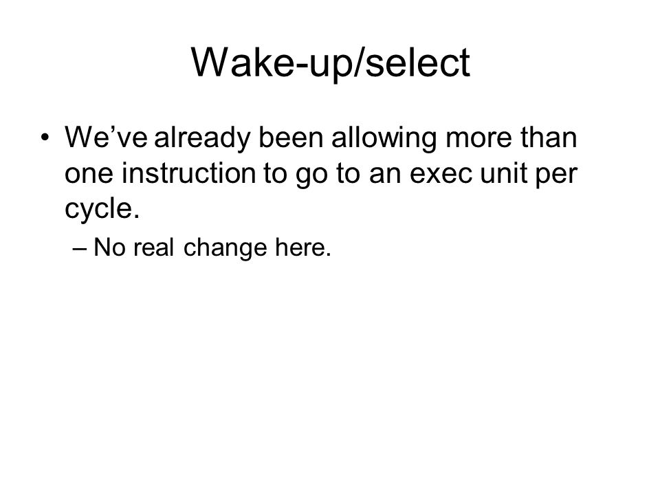 Wake-up/select We've already been allowing more than one instruction to go to an exec unit per cycle. –No real change here.