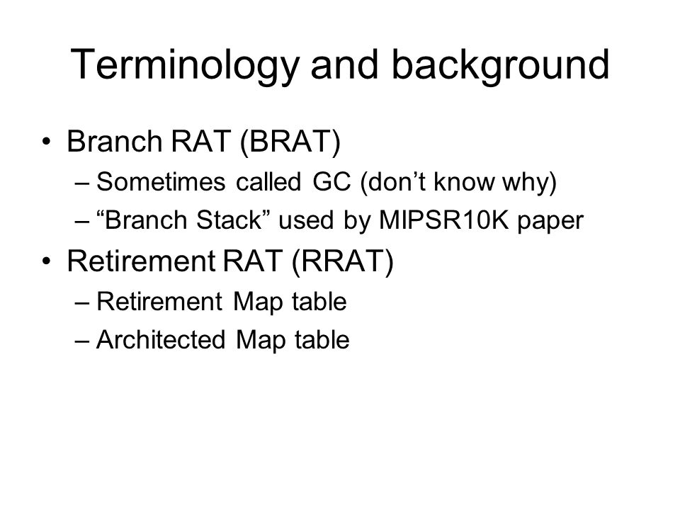 "Terminology and background Branch RAT (BRAT) –Sometimes called GC (don't know why) –""Branch Stack"" used by MIPSR10K paper Retirement RAT (RRAT) –Retir"