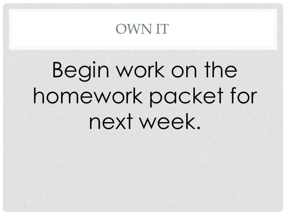 OWN IT Begin work on the homework packet for next week.