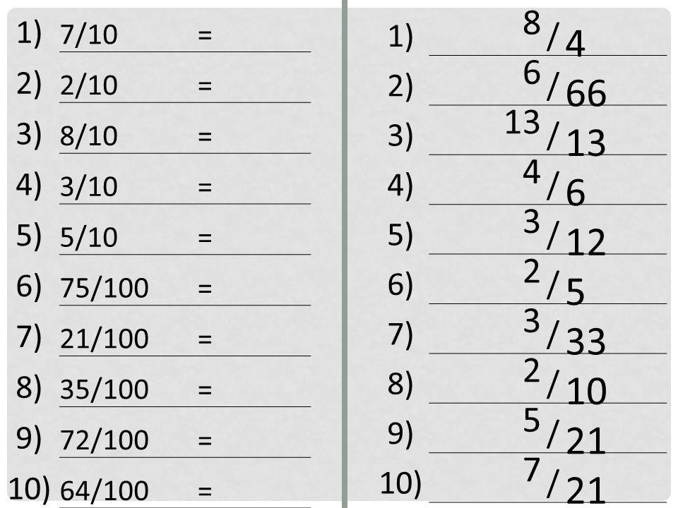 1) 8 / 4 2) 6 / 66 3) 13 / 4) 4 / 6 5) 3 / 12 6) 2 / 5 7) 3 / 33 8) 2 / 10 9) 5 / 21 10) 7 / 21 1) 7/10 = 2) 2/10 = 3) 8/10 = 4) 3/10 = 5) 5/10 = 6) 75/100 = 7) 21/100 = 8) 35/100 = 9) 72/100 = 10) 64/100 =