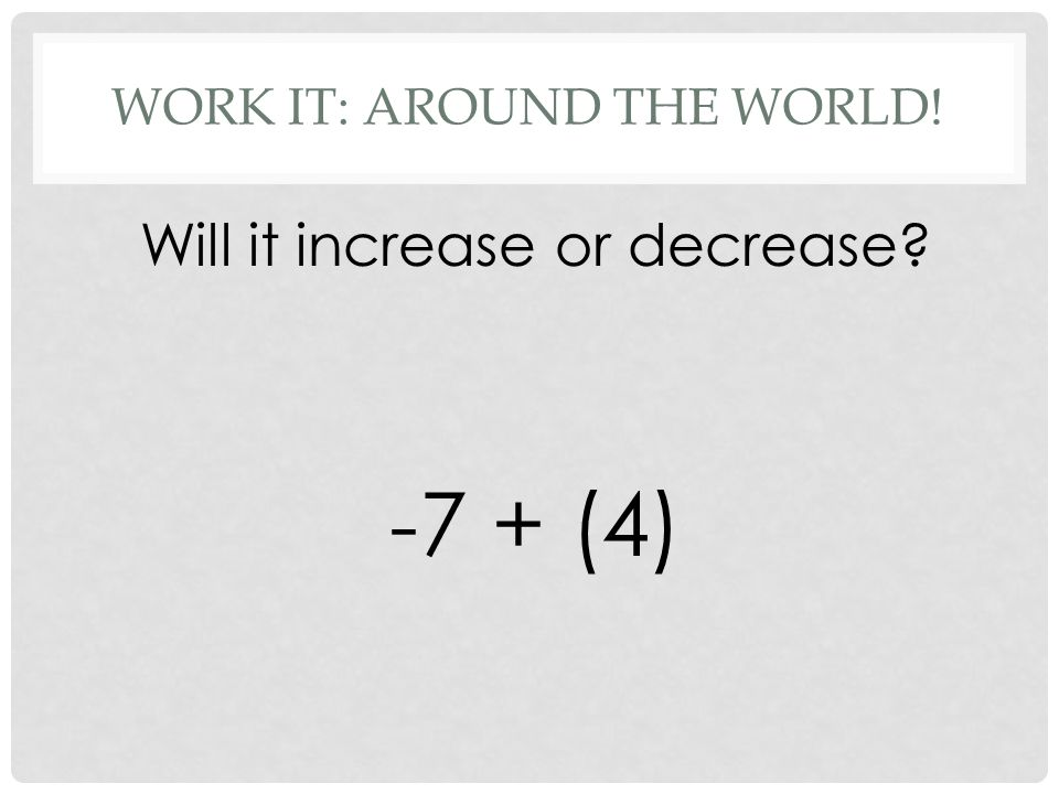 WORK IT: AROUND THE WORLD! Will it increase or decrease -7 + (4)