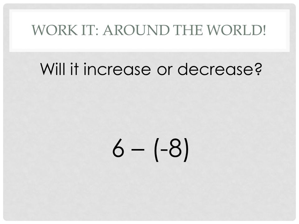 WORK IT: AROUND THE WORLD! Will it increase or decrease 6 – (-8)