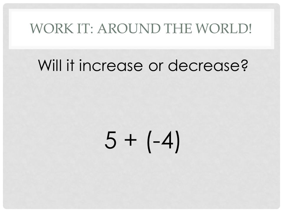 WORK IT: AROUND THE WORLD! Will it increase or decrease 5 + (-4)