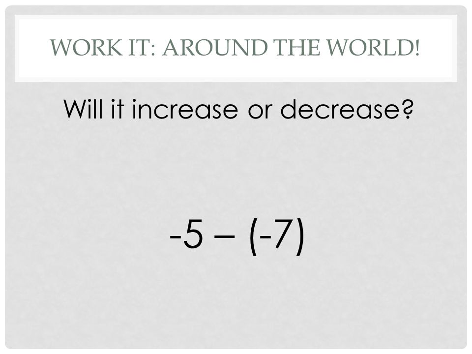 WORK IT: AROUND THE WORLD! Will it increase or decrease -5 – (-7)