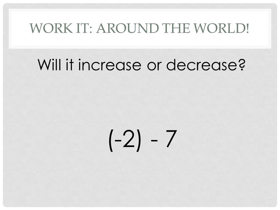 WORK IT: AROUND THE WORLD! Will it increase or decrease (-2) - 7