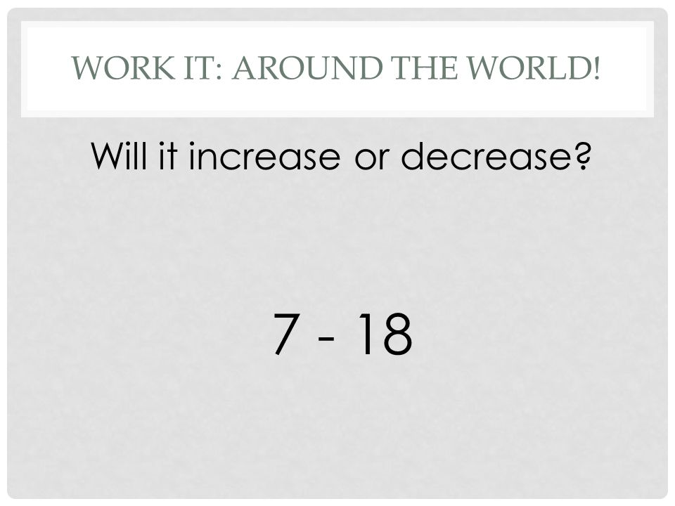 WORK IT: AROUND THE WORLD! Will it increase or decrease 7 - 18